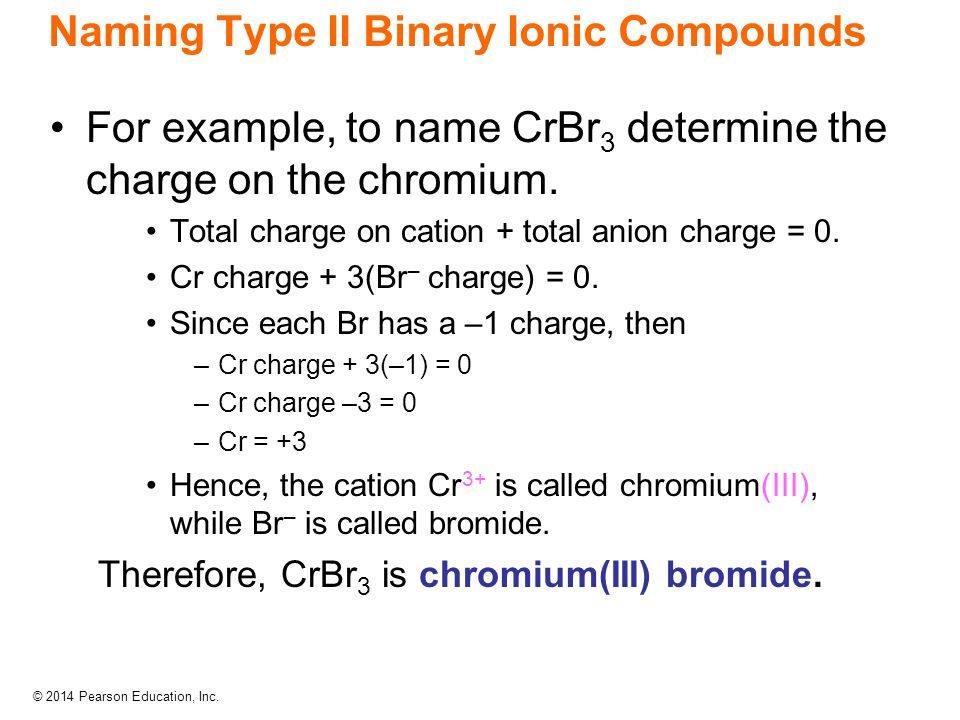 © 2014 Pearson Education, Inc. Naming Type II Binary Ionic Compounds For example, to name CrBr 3 determine the charge on the chromium. Total charge on
