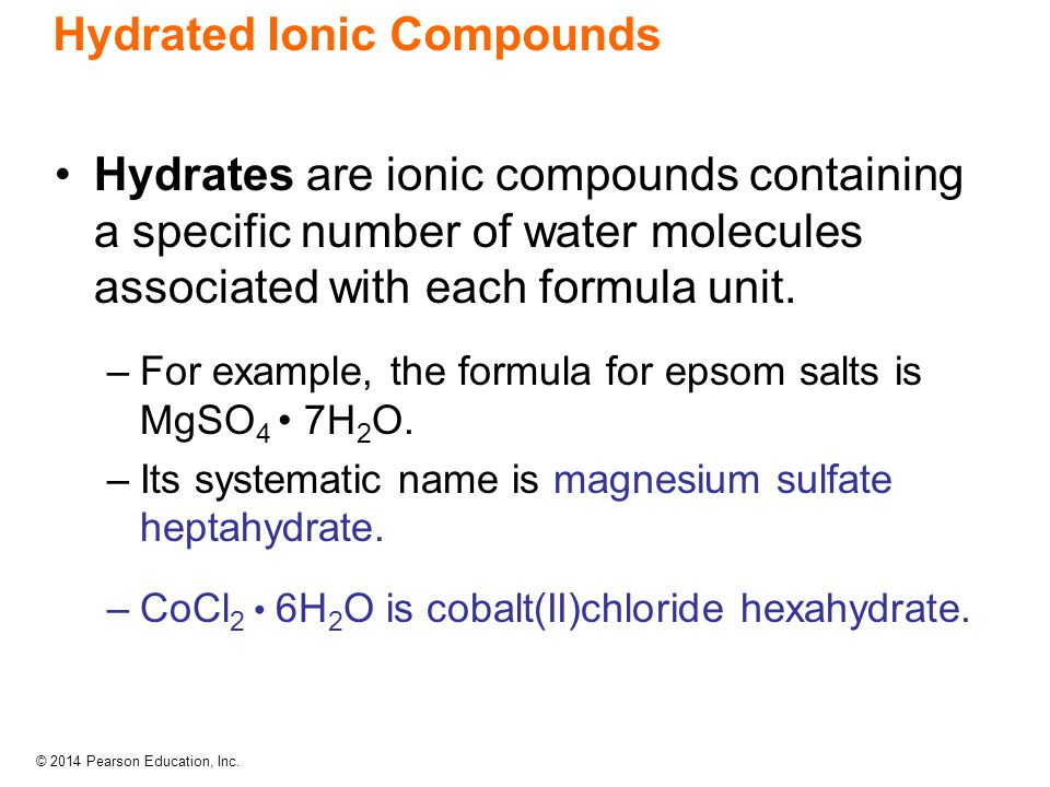 © 2014 Pearson Education, Inc. Hydrated Ionic Compounds Hydrates are ionic compounds containing a specific number of water molecules associated with e
