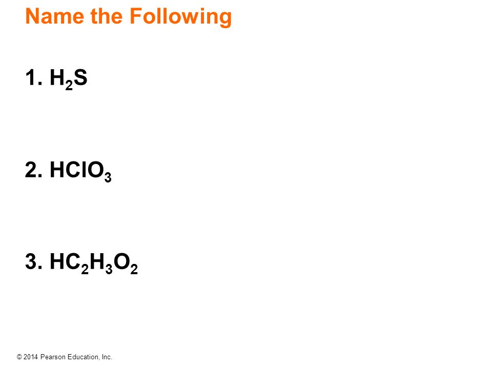 © 2014 Pearson Education, Inc. 1. H 2 S 2. HClO 3 3. HC 2 H 3 O 2 Name the Following