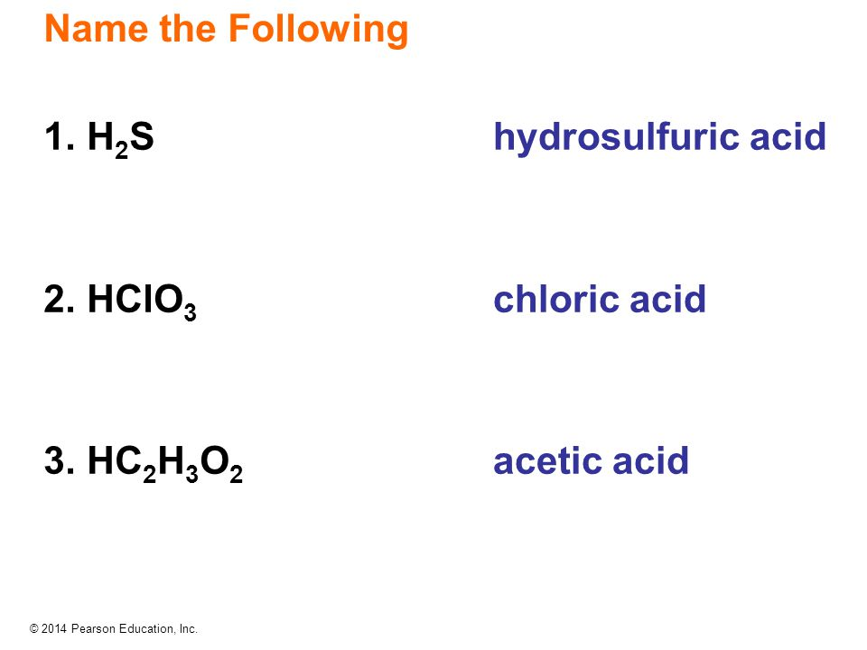 © 2014 Pearson Education, Inc. hydrosulfuric acid chloric acid acetic acid 1. H 2 S 2. HClO 3 3. HC 2 H 3 O 2 Name the Following