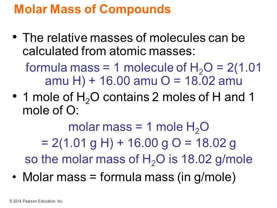 © 2014 Pearson Education, Inc. Molar Mass of Compounds The relative masses of molecules can be calculated from atomic masses: formula mass = 1 molecul