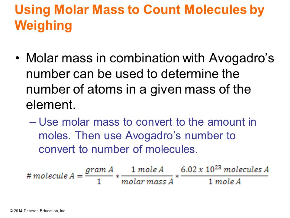 © 2014 Pearson Education, Inc. Using Molar Mass to Count Molecules by Weighing Molar mass in combination with Avogadro's number can be used to determi