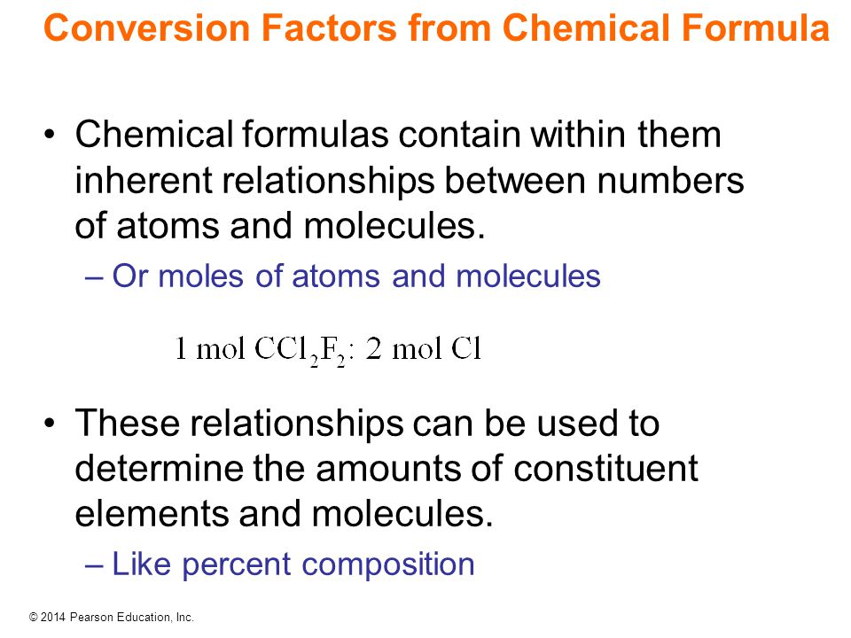 © 2014 Pearson Education, Inc. Conversion Factors from Chemical Formula Chemical formulas contain within them inherent relationships between numbers o
