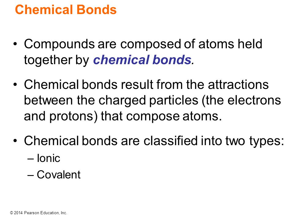 © 2014 Pearson Education, Inc. Chemical Bonds Compounds are composed of atoms held together by chemical bonds. Chemical bonds result from the attracti