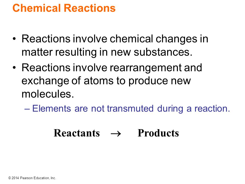 © 2014 Pearson Education, Inc. Chemical Reactions Reactions involve chemical changes in matter resulting in new substances. Reactions involve rearrang
