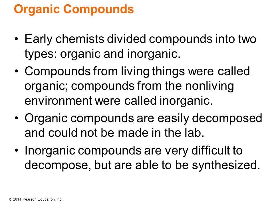 © 2014 Pearson Education, Inc. Organic Compounds Early chemists divided compounds into two types: organic and inorganic. Compounds from living things