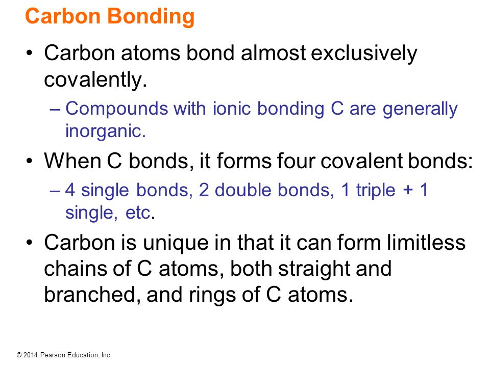 © 2014 Pearson Education, Inc. Carbon Bonding Carbon atoms bond almost exclusively covalently. –Compounds with ionic bonding C are generally inorganic
