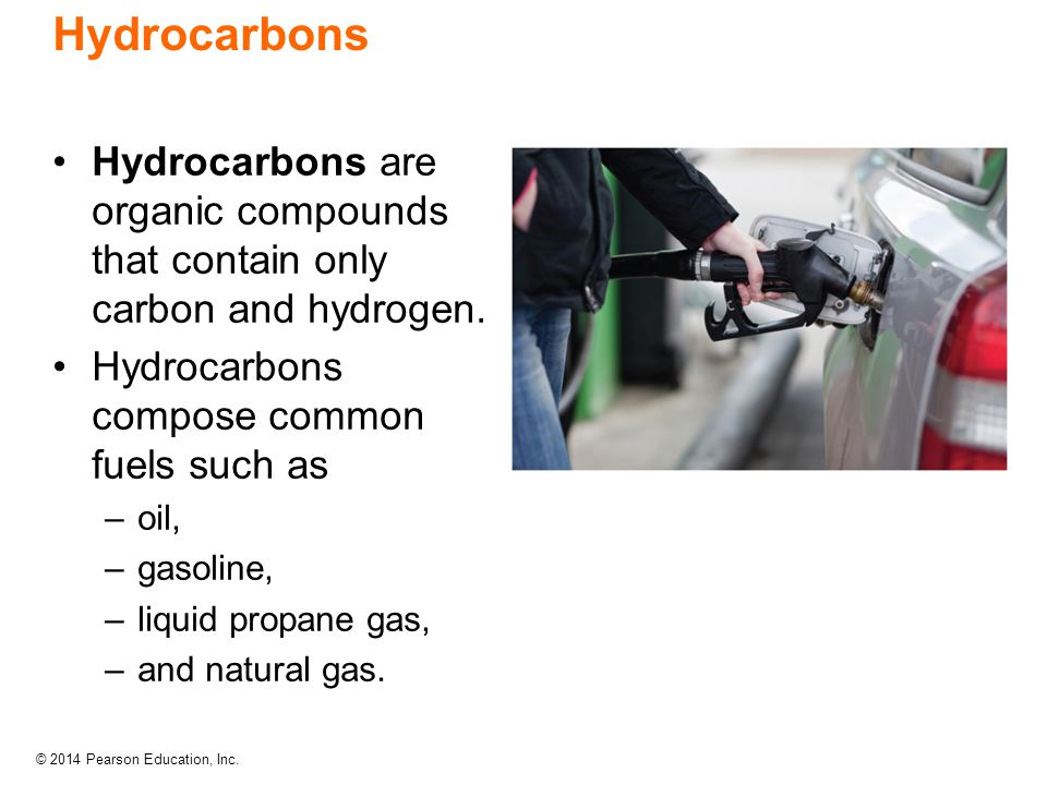 © 2014 Pearson Education, Inc. Hydrocarbons are organic compounds that contain only carbon and hydrogen. Hydrocarbons compose common fuels such as –oi