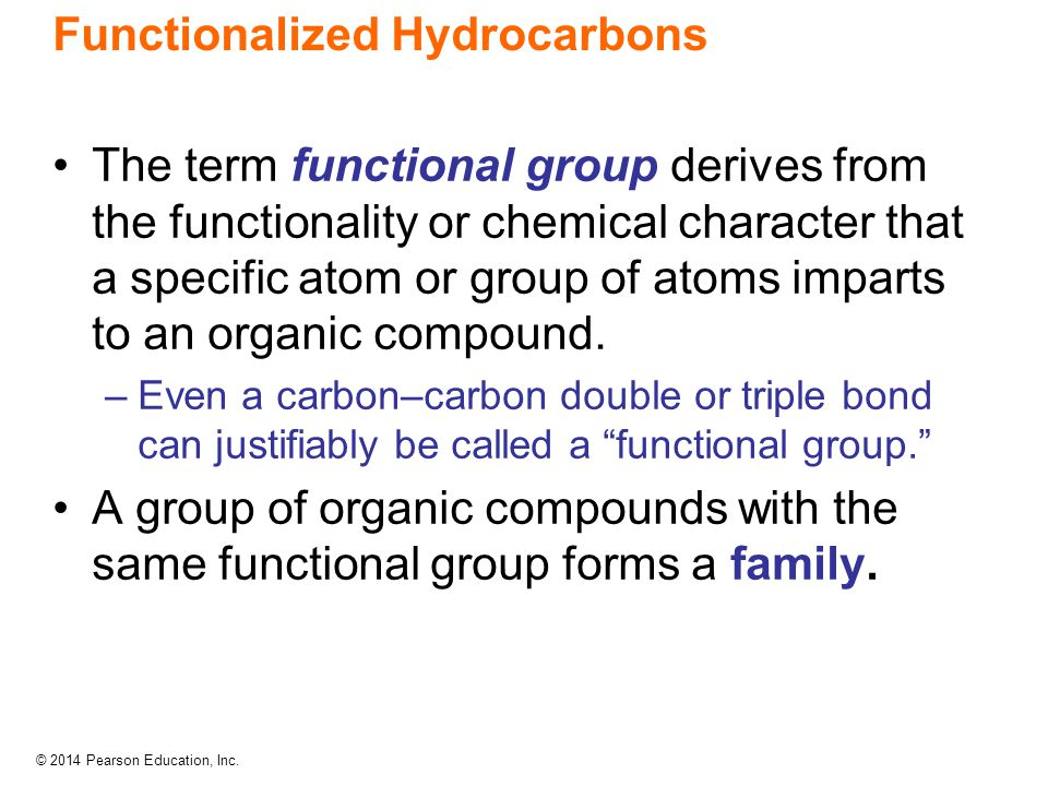 © 2014 Pearson Education, Inc. Functionalized Hydrocarbons The term functional group derives from the functionality or chemical character that a speci