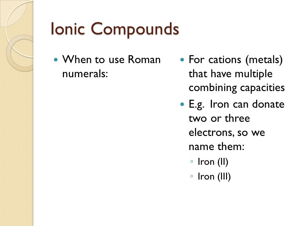 Ionic Compounds When to use Roman numerals: For cations (metals) that have multiple combining capacities E.g.