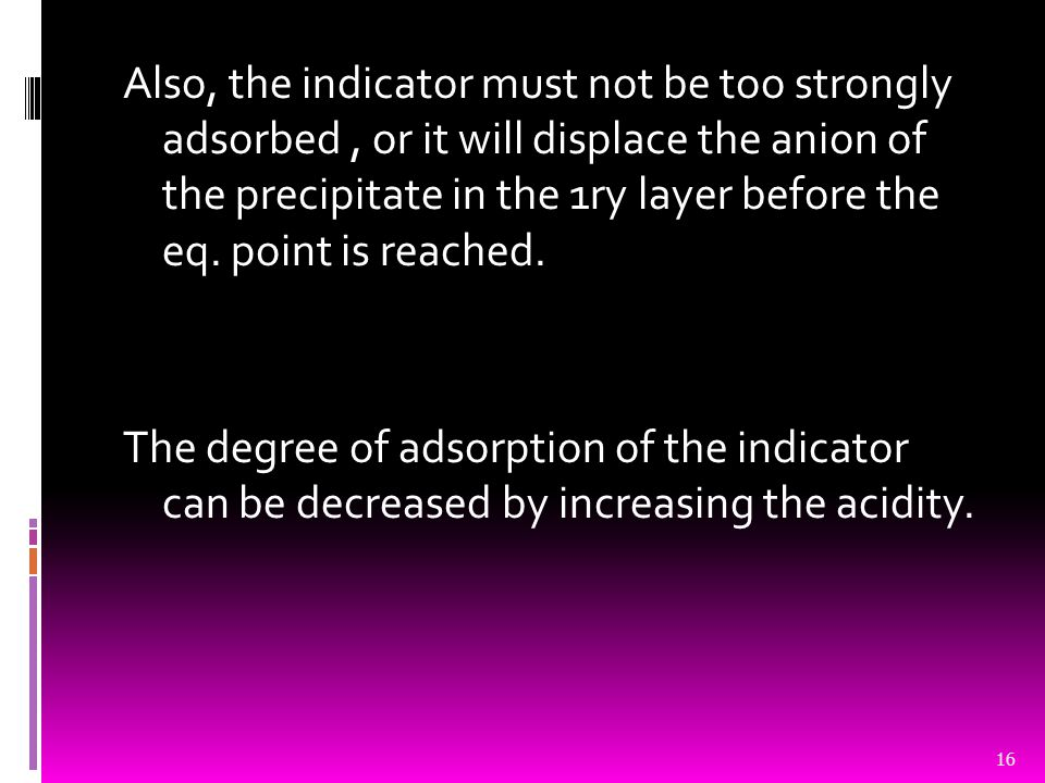 Also, the indicator must not be too strongly adsorbed, or it will displace the anion of the precipitate in the 1ry layer before the eq. point is reach
