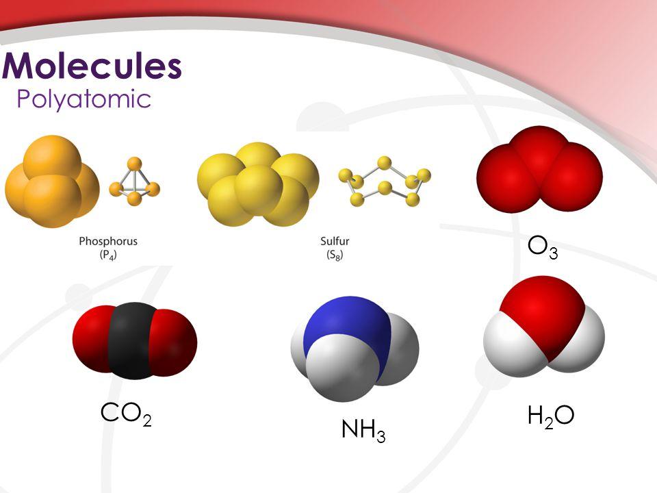 Molecules Polyatomic O3O3 H2OH2O NH 3 CO 2