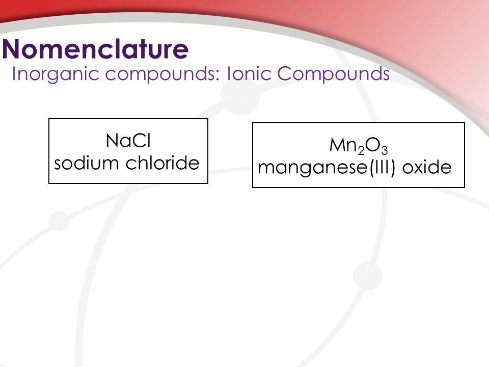 Nomenclature Inorganic compounds: Ionic Compounds NaCl sodium chloride Mn 2 O 3 manganese(III) oxide