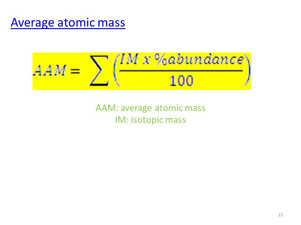Average atomic mass 15 AAM: average atomic mass IM: isotopic mass