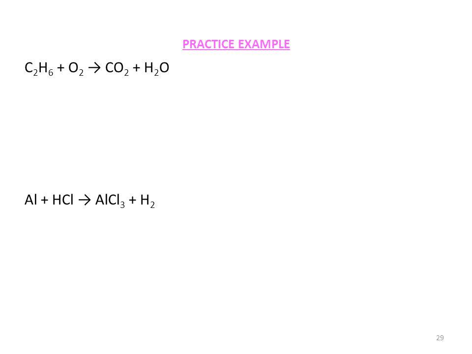 PRACTICE EXAMPLE 29 C 2 H 6 + O 2 → CO 2 + H 2 O Al + HCl → AlCl 3 + H 2