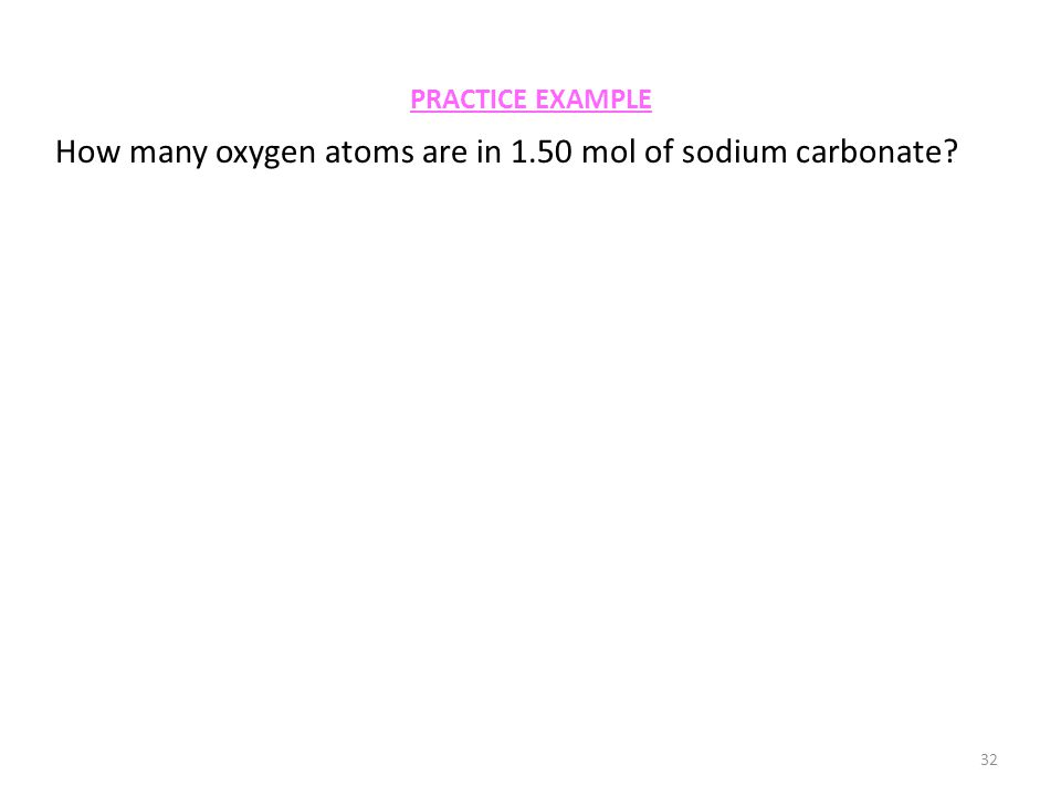 PRACTICE EXAMPLE 32 How many oxygen atoms are in 1.50 mol of sodium carbonate?