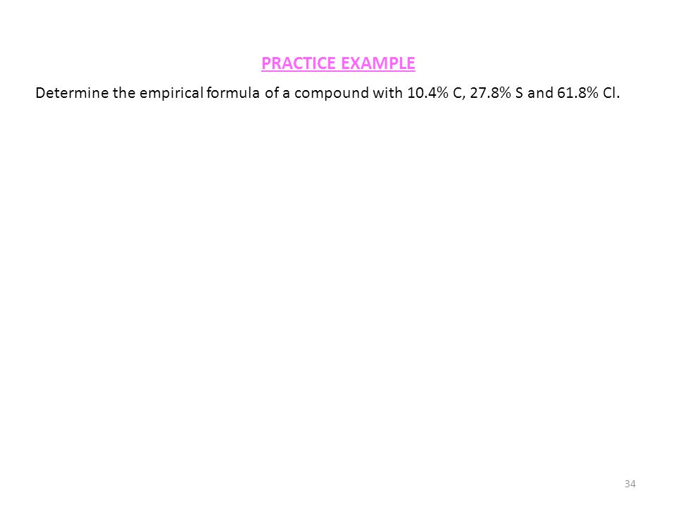 PRACTICE EXAMPLE 34 Determine the empirical formula of a compound with 10.4% C, 27.8% S and 61.8% Cl.