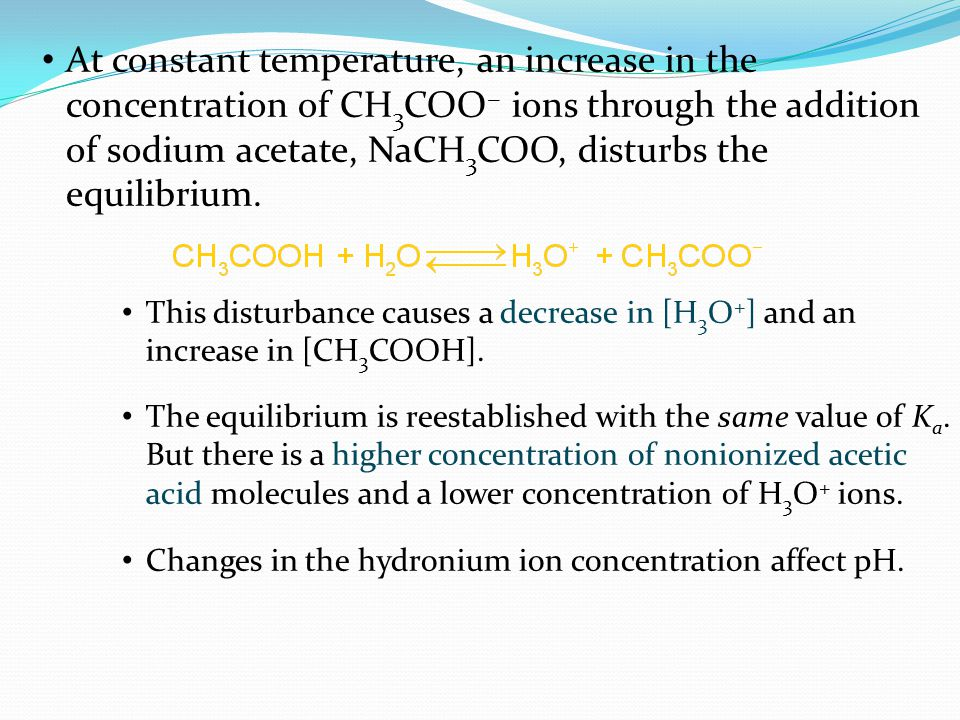 At constant temperature, an increase in the concentration of CH 3 COO − ions through the addition of sodium acetate, NaCH 3 COO, disturbs the equilibrium.