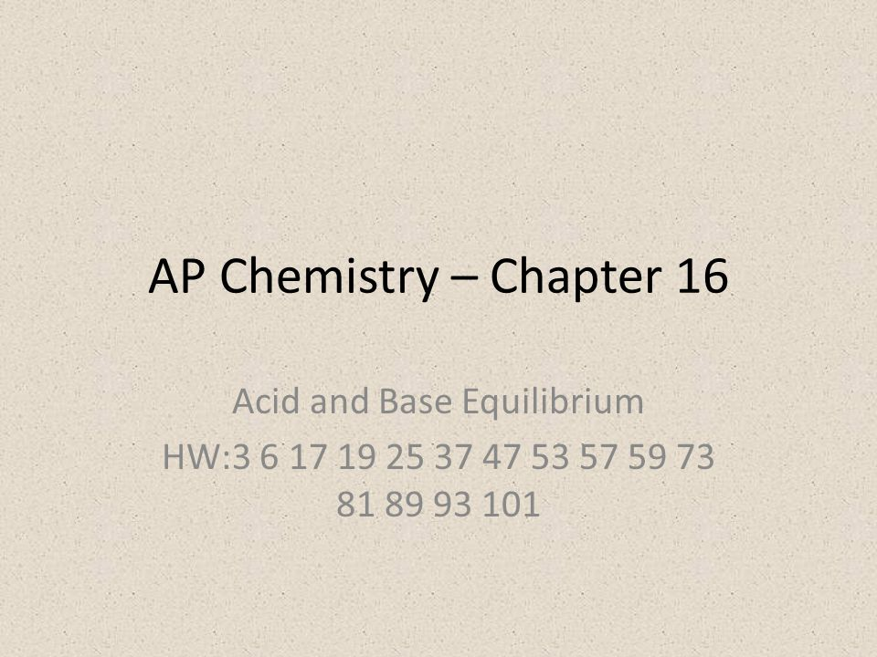 AP Chemistry – Chapter 16 Acid and Base Equilibrium HW:3 6 17 19 25 37 47 53 57 59 73 81 89 93 101