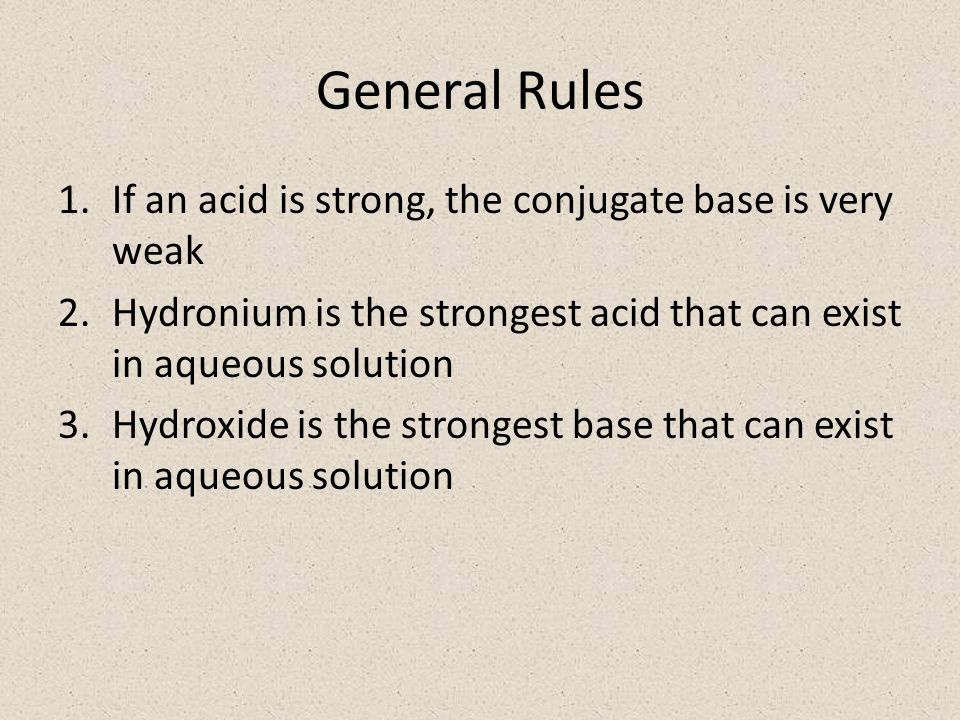 General Rules 1.If an acid is strong, the conjugate base is very weak 2.Hydronium is the strongest acid that can exist in aqueous solution 3.Hydroxide is the strongest base that can exist in aqueous solution