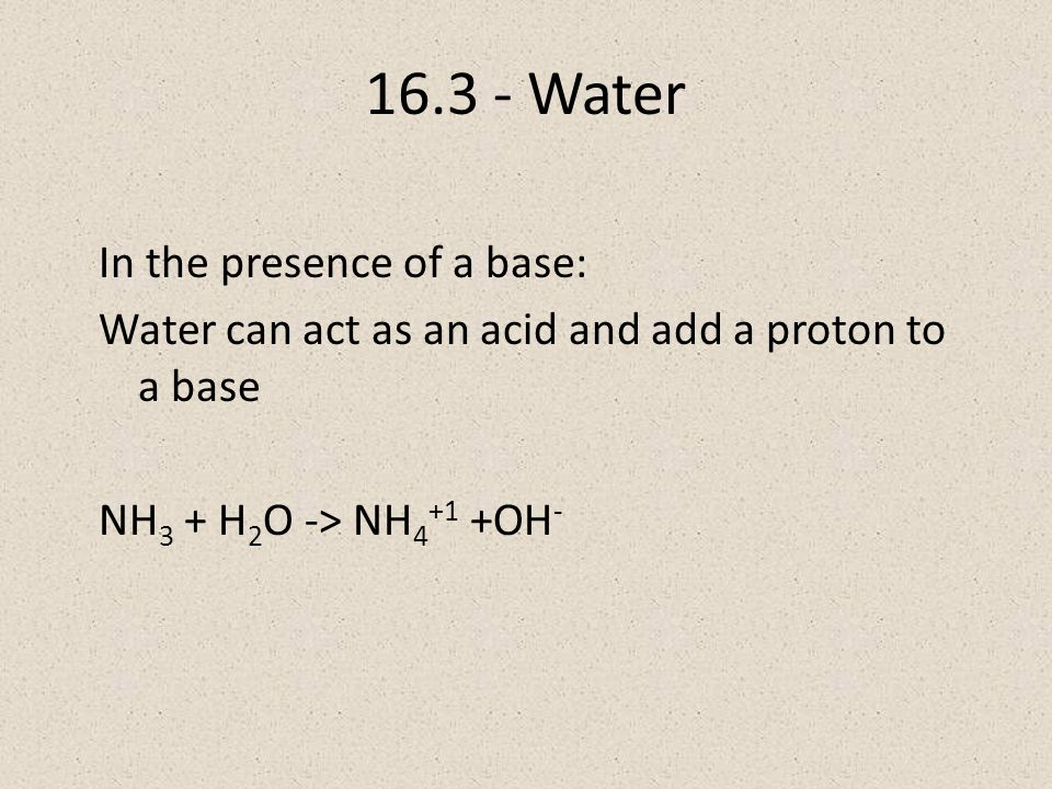 Water In the presence of a base: Water can act as an acid and add a proton to a base NH 3 + H 2 O -> NH OH -
