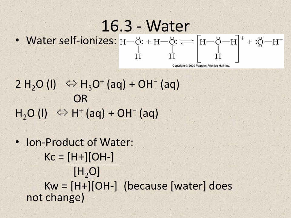 Water Water self-ionizes: 2 H 2 O (l)  H 3 O + (aq) + OH − (aq) OR H 2 O (l)  H + (aq) + OH − (aq) Ion-Product of Water: Kc = [H+][OH-] [H 2 O] Kw = [H+][OH-] (because [water] does not change)