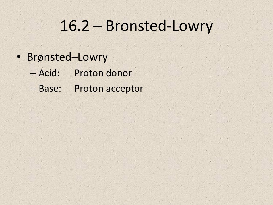 16.2 – Bronsted-Lowry Brønsted–Lowry – Acid:Proton donor – Base:Proton acceptor