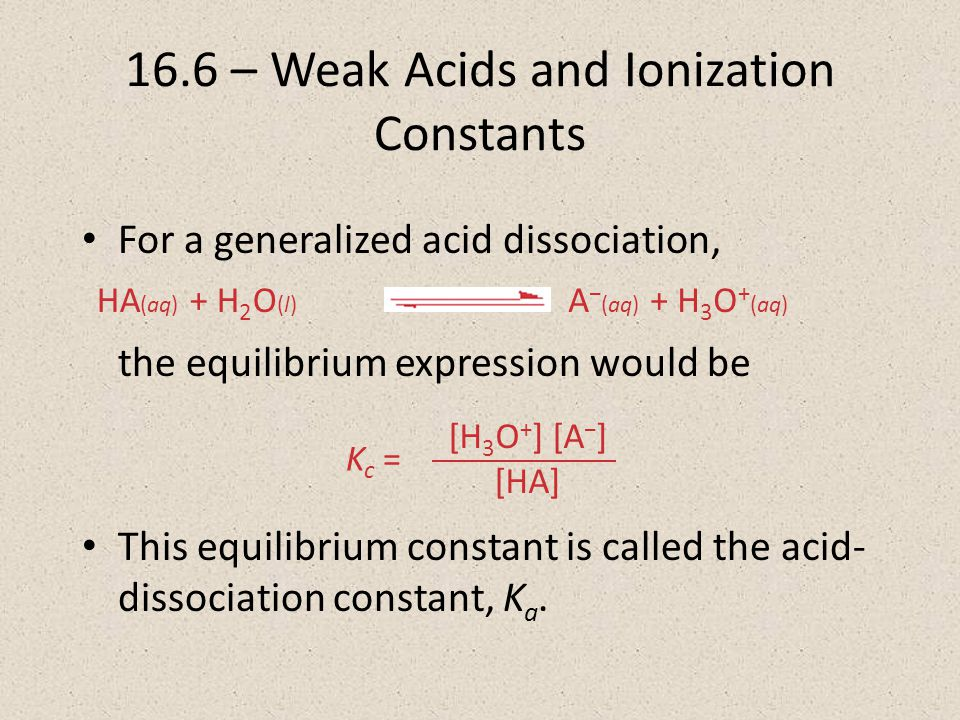For a generalized acid dissociation, the equilibrium expression would be This equilibrium constant is called the acid- dissociation constant, K a.