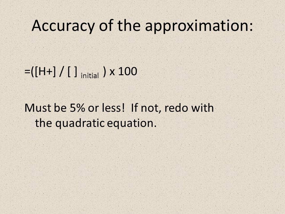 Accuracy of the approximation: =([H+] / [ ] initial ) x 100 Must be 5% or less.