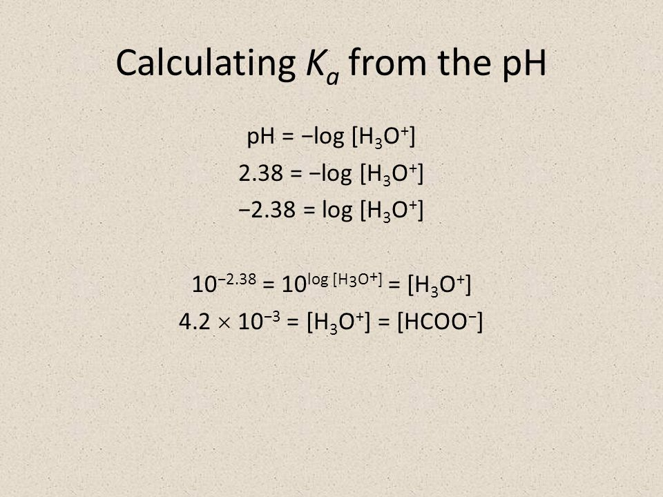 Calculating K a from the pH pH = −log [H 3 O + ] 2.38 = −log [H 3 O + ] −2.38 = log [H 3 O + ] 10 −2.38 = 10 log [H 3 O + ] = [H 3 O + ] 4.2  10 −3 = [H 3 O + ] = [HCOO − ]