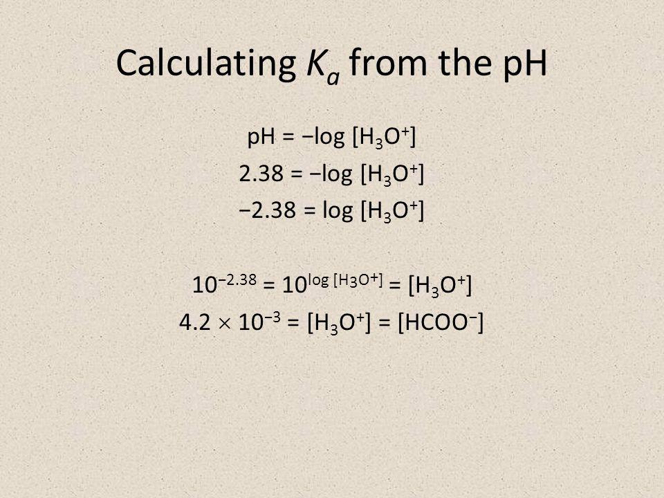 Calculating K a from the pH pH = −log [H 3 O + ] 2.38 = −log [H 3 O + ] −2.38 = log [H 3 O + ] 10 −2.38 = 10 log [H 3 O + ] = [H 3 O + ] 4.2  10 −3 = [H 3 O + ] = [HCOO − ]