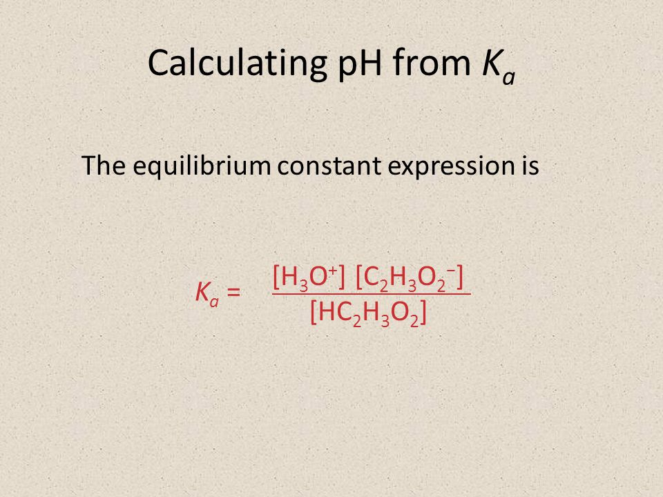 Calculating pH from K a The equilibrium constant expression is [H 3 O + ] [C 2 H 3 O 2 − ] [HC 2 H 3 O 2 ] K a =