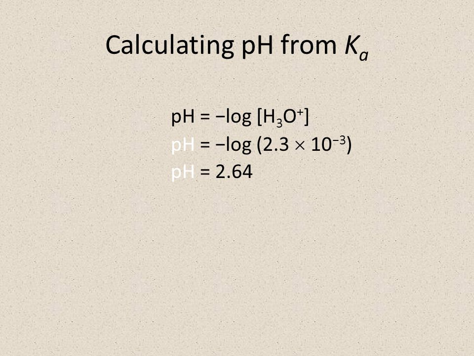 Calculating pH from K a pH = −log [H 3 O + ] pH = −log (2.3  10 −3 ) pH = 2.64