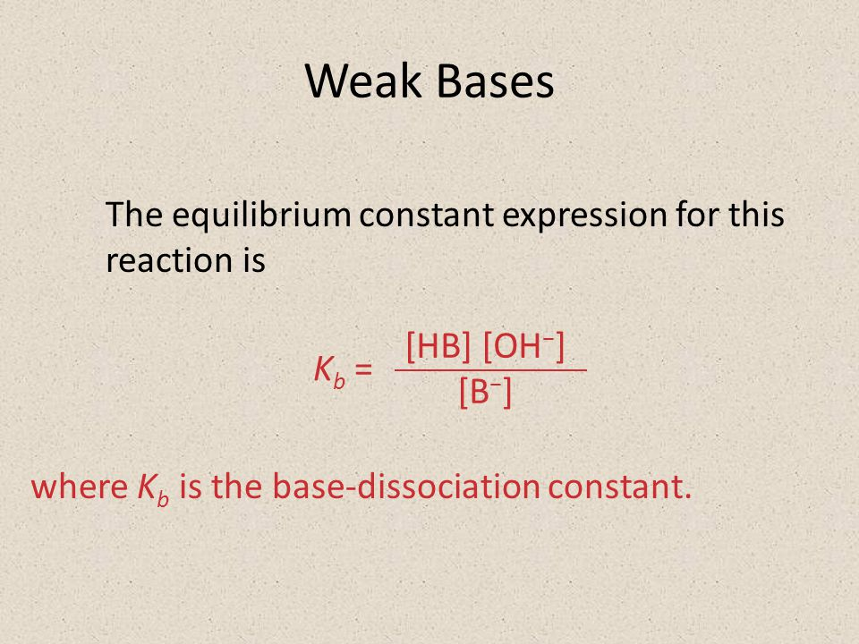 Weak Bases The equilibrium constant expression for this reaction is [HB] [OH − ] [B − ] K b = where K b is the base-dissociation constant.