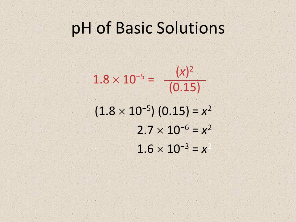 pH of Basic Solutions (1.8  10 −5 ) (0.15) = x  10 −6 = x  10 −3 = x 2 (x) 2 (0.15) 1.8  10 −5 =