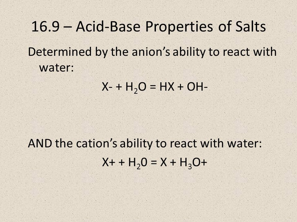 16.9 – Acid-Base Properties of Salts Determined by the anion's ability to react with water: X- + H 2 O = HX + OH- AND the cation's ability to react with water: X+ + H 2 0 = X + H 3 O+