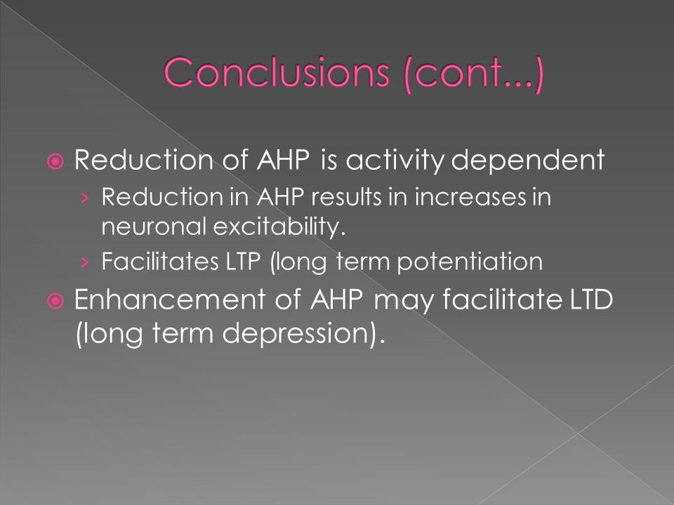  Reduction of AHP is activity dependent › Reduction in AHP results in increases in neuronal excitability. › Facilitates LTP (long term potentiation 