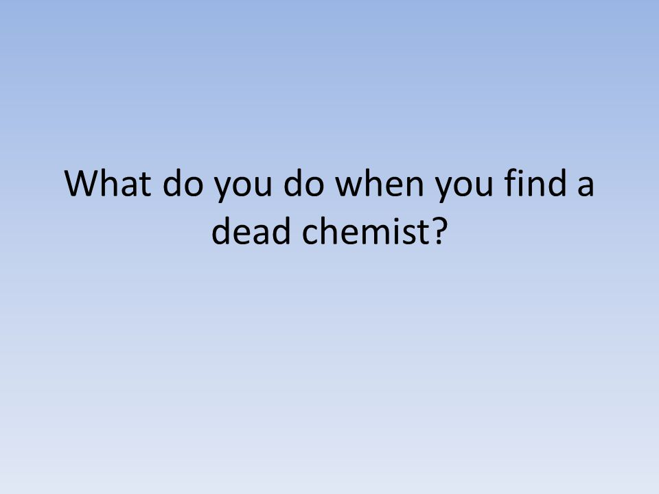 What do you do when you find a dead chemist?