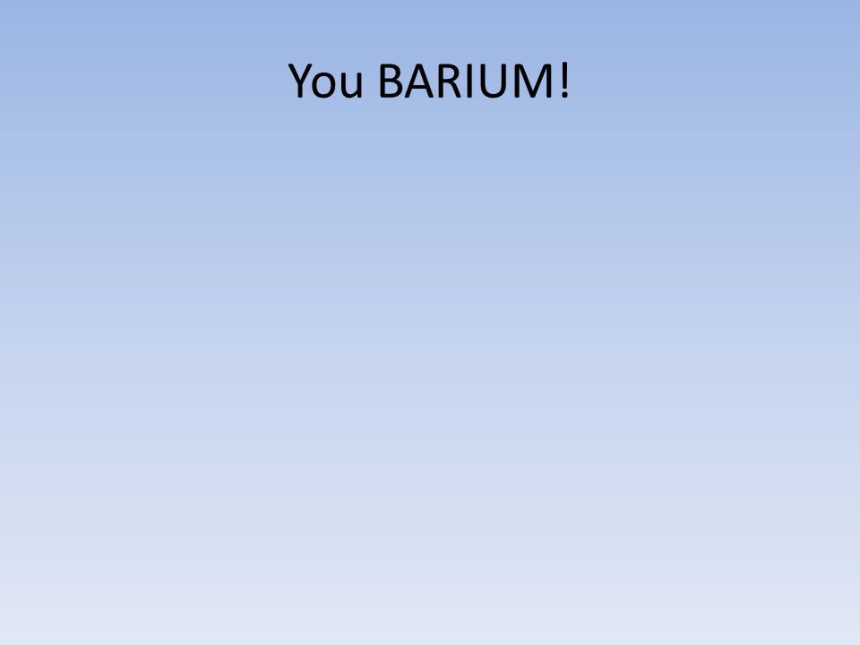 You BARIUM!
