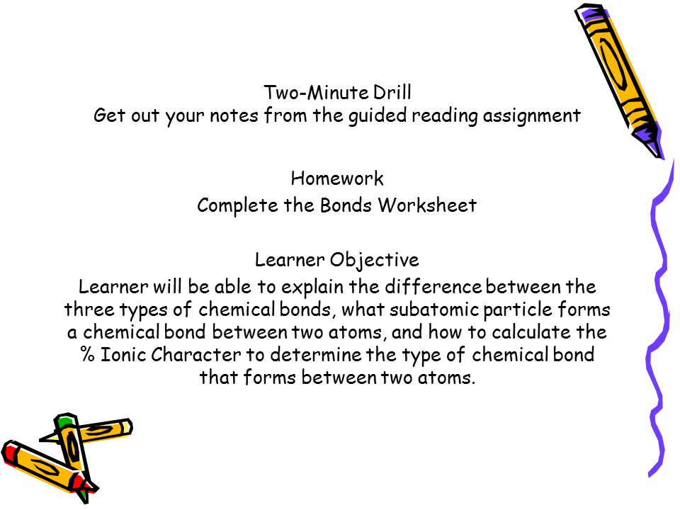 Two-Minute Drill Get out your notes from the guided reading assignment Homework Complete the Bonds Worksheet Learner Objective Learner will be able to