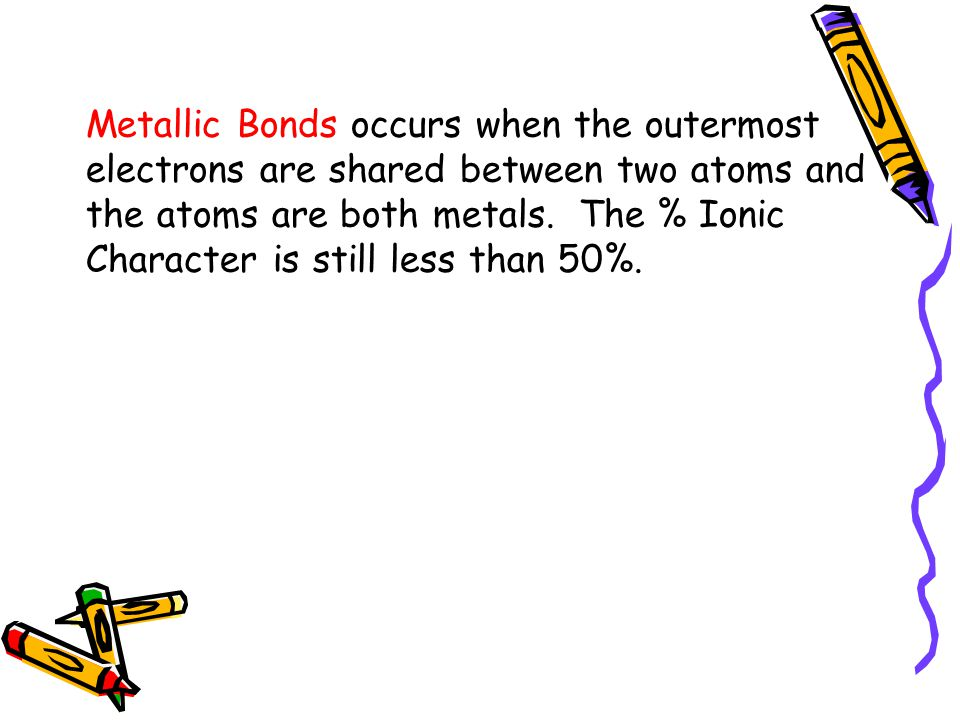 Metallic Bonds occurs when the outermost electrons are shared between two atoms and the atoms are both metals. The % Ionic Character is still less tha