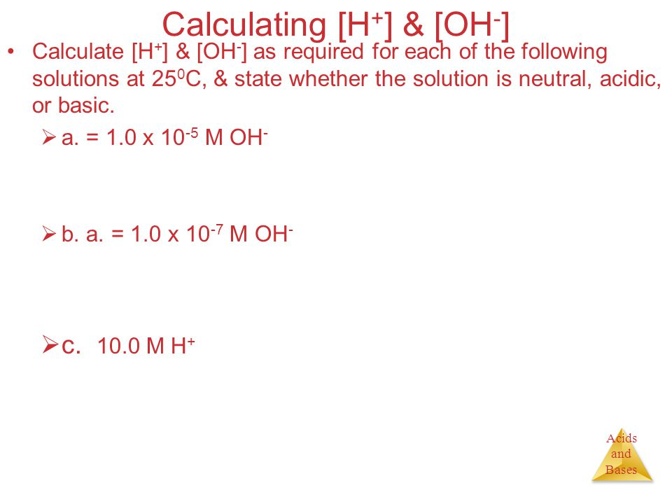 Acids and Bases Calculating [H + ] & [OH - ] Calculate [H + ] & [OH - ] as required for each of the following solutions at 25 0 C, & state whether the solution is neutral, acidic, or basic.