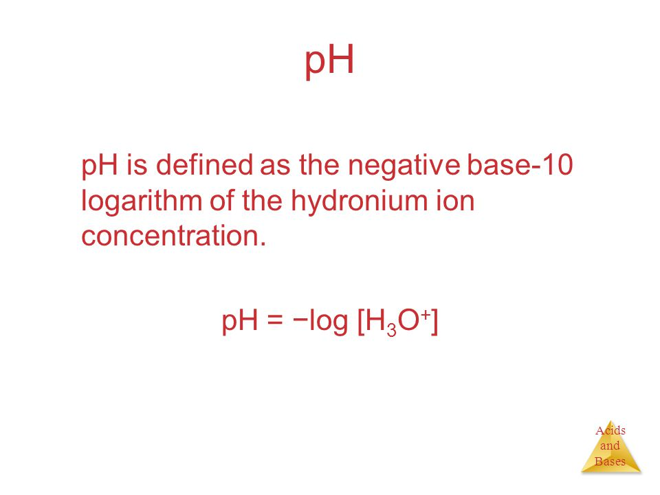 Acids and Bases pH pH is defined as the negative base-10 logarithm of the hydronium ion concentration.