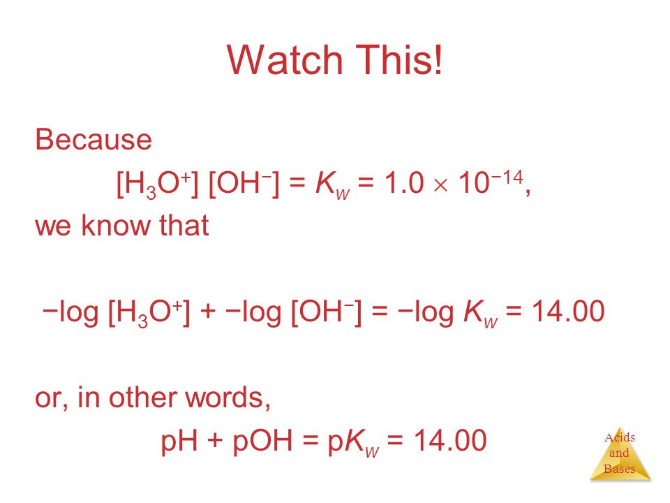 Acids and Bases Watch This! Because [H 3 O + ] [OH − ] = K w = 1.0  10 −14, we know that −log [H 3 O + ] + −log [OH − ] = −log K w = 14.00 or, in oth