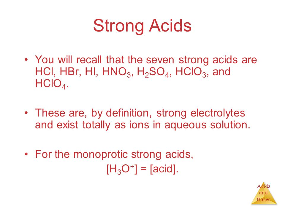 Acids and Bases Strong Acids You will recall that the seven strong acids are HCl, HBr, HI, HNO 3, H 2 SO 4, HClO 3, and HClO 4. These are, by definiti