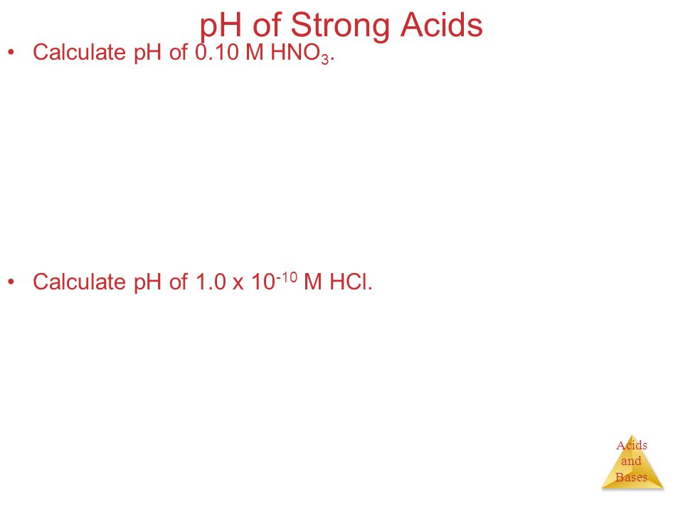 Acids and Bases pH of Strong Acids Calculate pH of 0.10 M HNO 3.