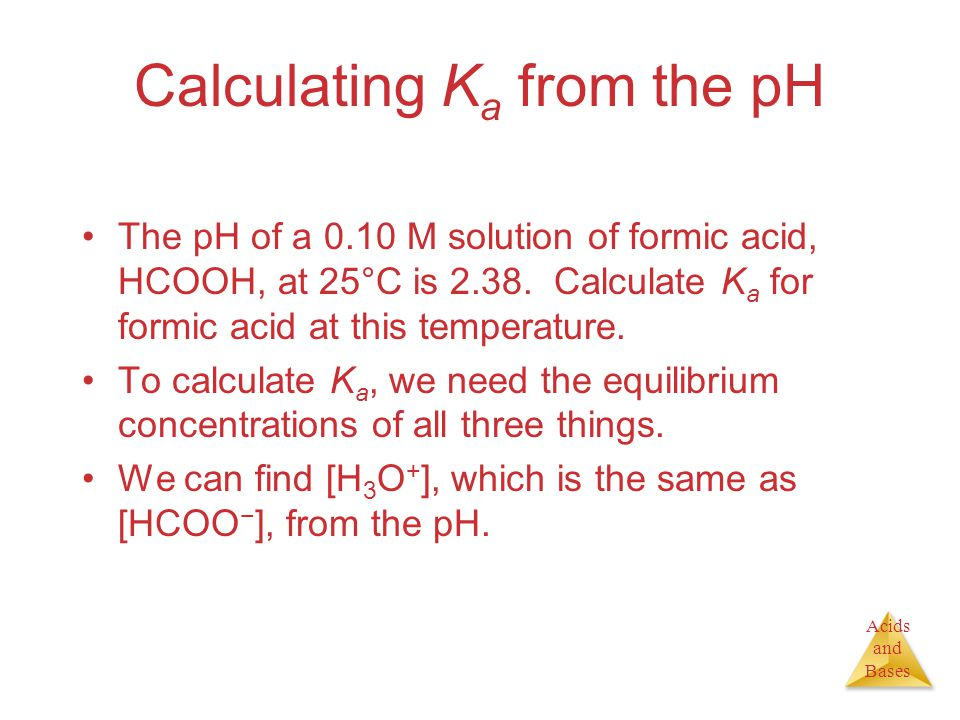 Acids and Bases Calculating K a from the pH The pH of a 0.10 M solution of formic acid, HCOOH, at 25°C is 2.38. Calculate K a for formic acid at this