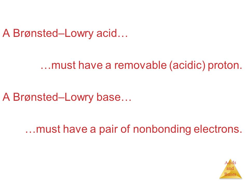 Acids and Bases A Brønsted–Lowry acid… …must have a removable (acidic) proton. A Brønsted–Lowry base… …must have a pair of nonbonding electrons.