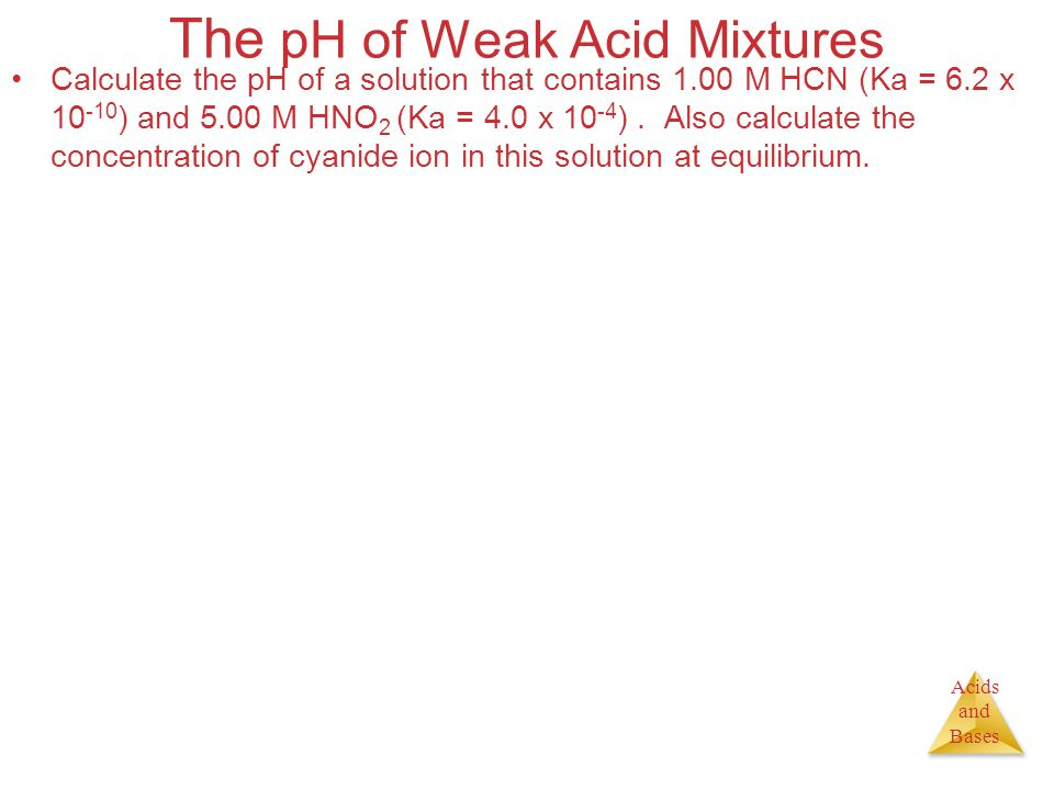 Acids and Bases The pH of Weak Acid Mixtures Calculate the pH of a solution that contains 1.00 M HCN (Ka = 6.2 x 10 -10 ) and 5.00 M HNO 2 (Ka = 4.0 x
