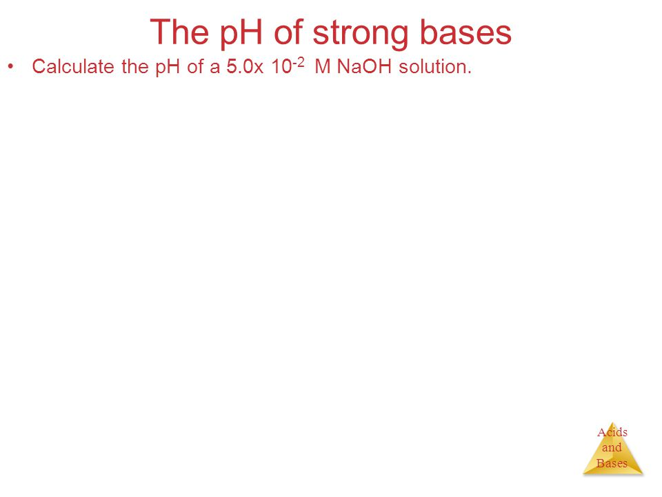Acids and Bases The pH of strong bases Calculate the pH of a 5.0x 10 -2 M NaOH solution.